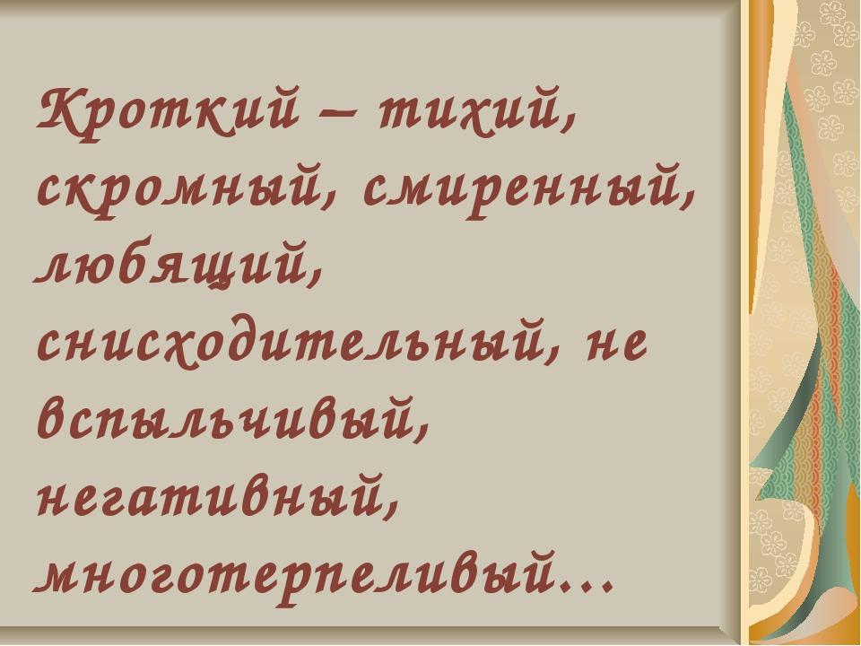 Кроткий – тихий, скромный, смиренный, любящий, снисходительный, не вспыльчивы...