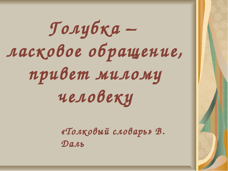 Голубка – ласковое обращение, привет милому человеку «Толковый словарь» В. Даль