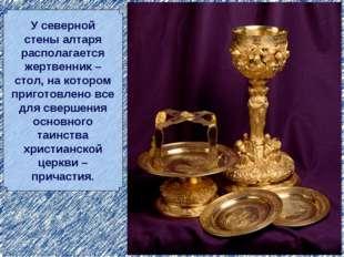 У северной стены алтаря располагается жертвенник – стол, на котором приготовл