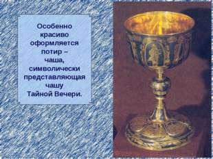 Особенно красиво оформляется потир – чаша, символически представляющая чашу Т
