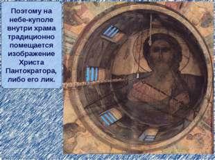 Поэтому на небе-куполе внутри храма традиционно помещается изображение Христа