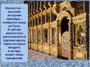 Иконостас – высокая алтарная преграда – появился лишь на Руси. В центре иконо