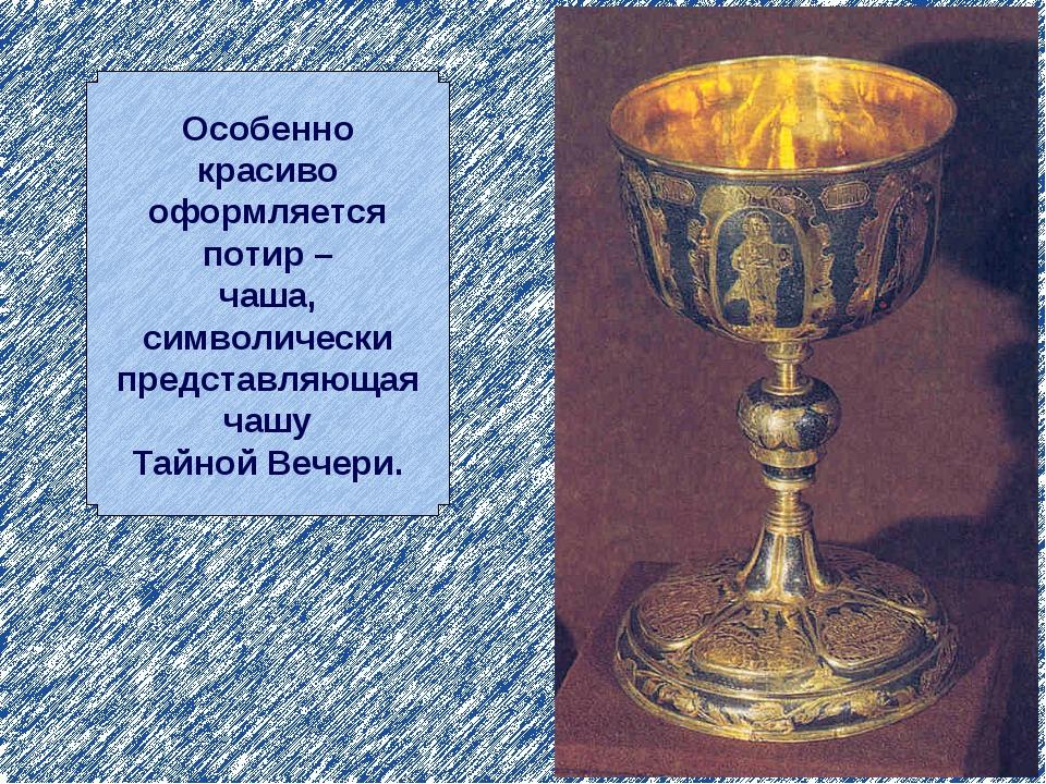Особенно красиво оформляется потир – чаша, символически представляющая чашу Т...