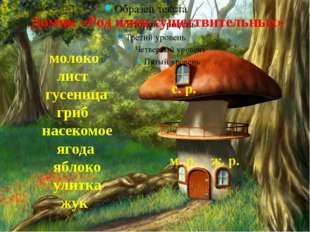 Домик «Род имен существительных» молоко лист гусеница гриб насекомое ягода я