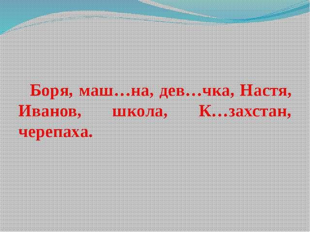 Боря, маш…на, дев…чка, Настя, Иванов, школа, К…захстан, черепаха.