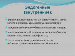 Эндогенные (внутренние): фактор наследственности (несовместимость крови матер