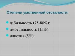 Степени умственной отсталости: дебильность (75-80%); имбецильность (15%); иди