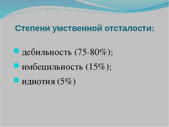 Степени умственной отсталости: дебильность (75-80%); имбецильность (15%); иди...