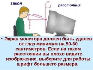 Экран монитора должен быть удален от глаз минимум на 50-60 сантиметров. Если