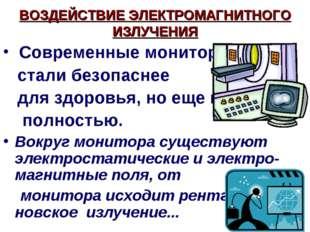 ВОЗДЕЙСТВИЕ ЭЛЕКТРОМАГНИТНОГО ИЗЛУЧЕНИЯ Современные мониторы стали безопасне