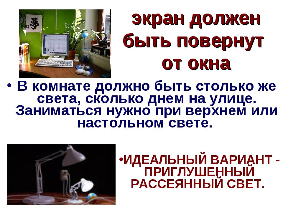 экран должен быть повернут от окна В комнате должно быть столько же света, ск...