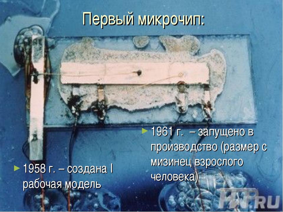 Первый микрочип: 1958 г. – создана I рабочая модель 1961 г. – запущено в прои...