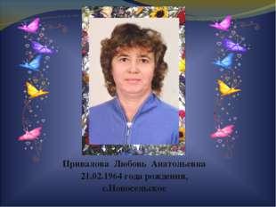 Привалова Любовь Анатольевна 21.02.1964 года рождения, с.Новосельское