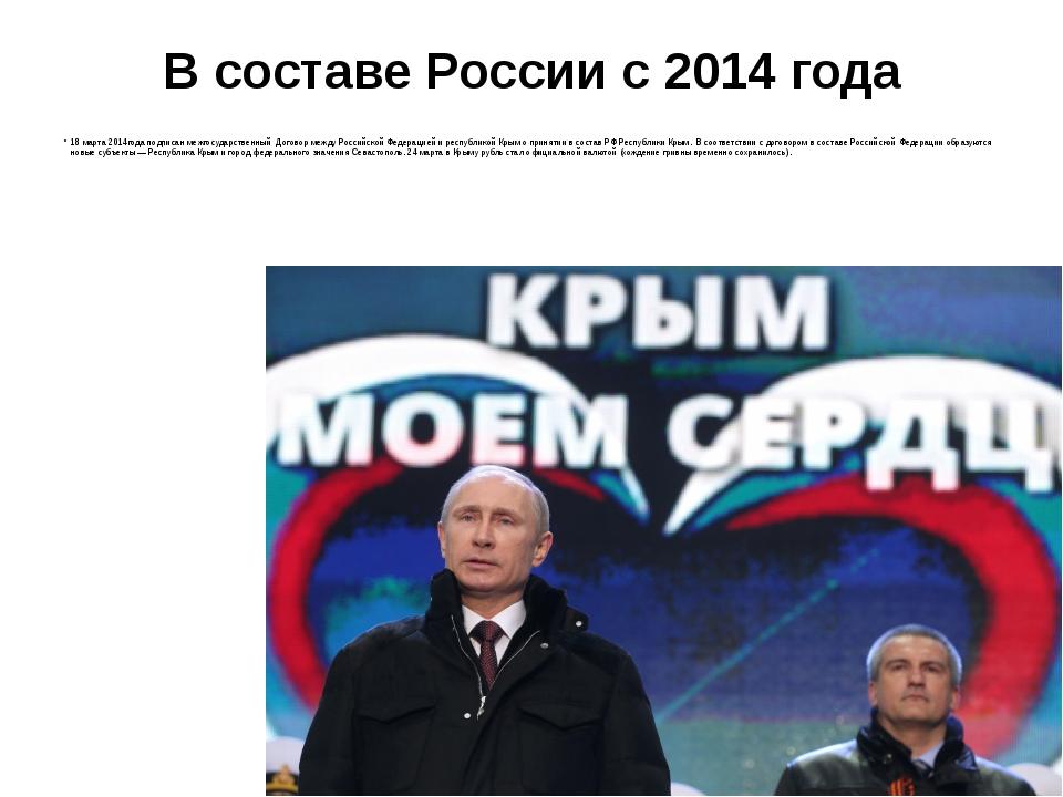 В составе России с 2014 года 18 марта 2014года подписан межгосударственный До...
