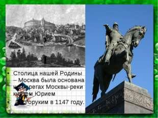 Столица нашей Родины – Москва была основана на берегах Москвы-реки князем Юри