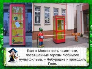 Еще в Москве есть памятники, посвященные героям любимого мультфильма, – Чебур