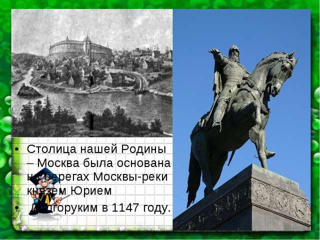 Столица нашей Родины – Москва была основана на берегах Москвы-реки князем Юри...