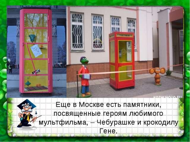 Еще в Москве есть памятники, посвященные героям любимого мультфильма, – Чебур...