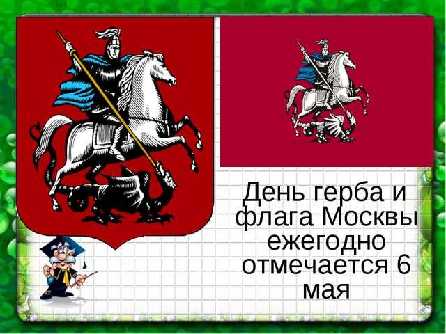 День герба и флага Москвы ежегодно отмечается 6 мая