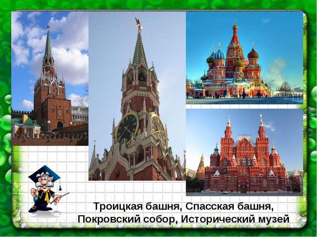 Троицкая башня, Спасская башня, Покровский собор, Исторический музей