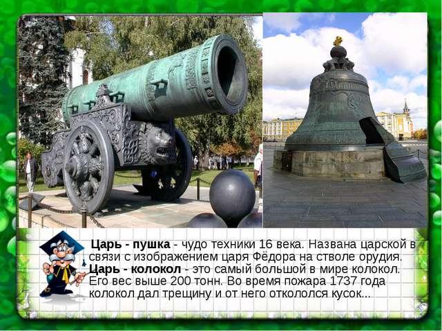 Царь - пушка - чудо техники 16 века. Названа царской в связи с изображением...