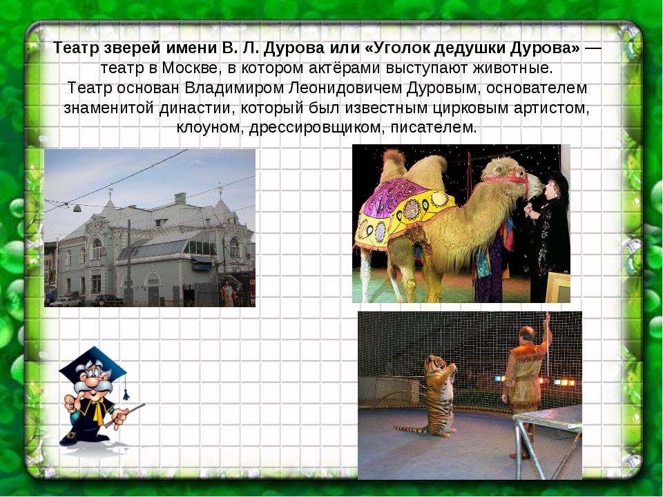 Театр зверей имени В. Л. Дурова или «Уголок дедушки Дурова» — театр в Москве,...