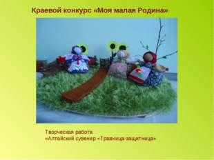 Краевой конкурс «Моя малая Родина» Творческая работа «Алтайский сувенир «Трав