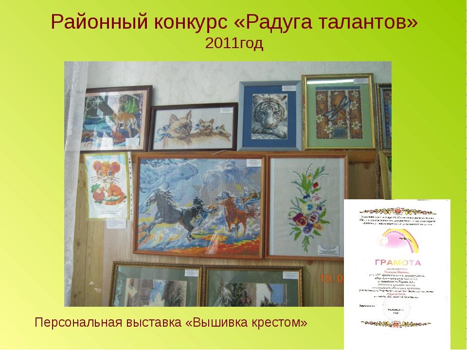 Районный конкурс «Радуга талантов» 2011год Персональная выставка «Вышивка кре...
