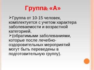 Группа: «А» Группа от 10-15 человек, комплектуется с учетом характера заболев