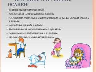ПРИЧИНЫ НАРУШЕНИЯ ОСАНКИ: -- слабая мускулатура тела; -- привычка к неправил