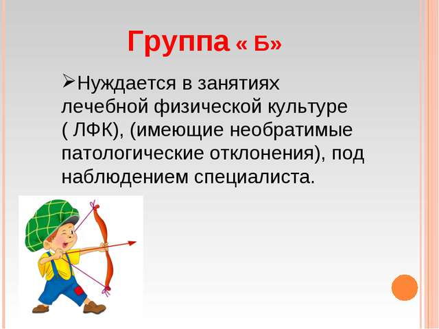 Группа « Б» Нуждается в занятиях лечебной физической культуре ( ЛФК), (имеющи...