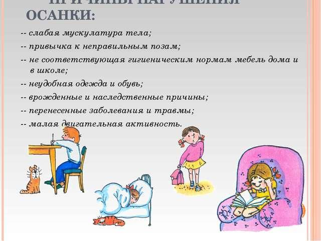 ПРИЧИНЫ НАРУШЕНИЯ ОСАНКИ: -- слабая мускулатура тела; -- привычка к неправил...