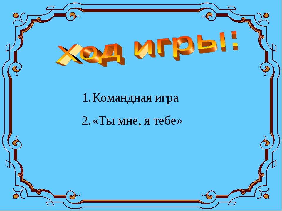 Командная игра «Ты мне, я тебе»