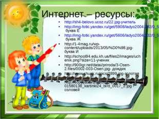 Интернет – ресурсы: http://sh4-belovo.ucoz.ru/22.jpg-учитель http://img-fotki