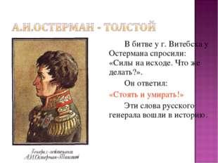 В битве у г. Витебска у Остермана спросили: «Силы на исходе. Что же делать?