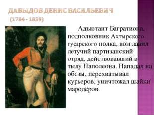 Адъютант Багратиона, подполковник Ахтырского гусарского полка, возглавил ле