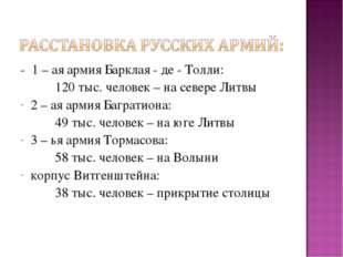 - 1 – ая армия Барклая - де - Толли: 120 тыс. человек – на севере Литвы 2 –