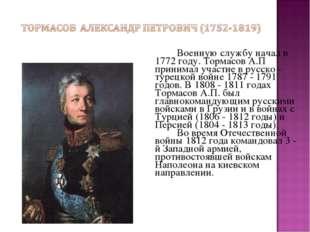 Военную службу начал в 1772 году. Тормасов А.П принимал участие в русско -