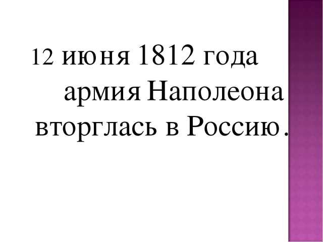 12 июня 1812 года армия Наполеона вторглась в Россию.