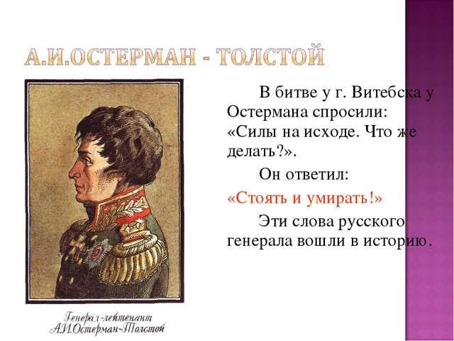 В битве у г. Витебска у Остермана спросили: «Силы на исходе. Что же делать?...