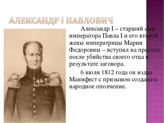 Александр I – старший сын императора Павла I и его второй жены императрицы...