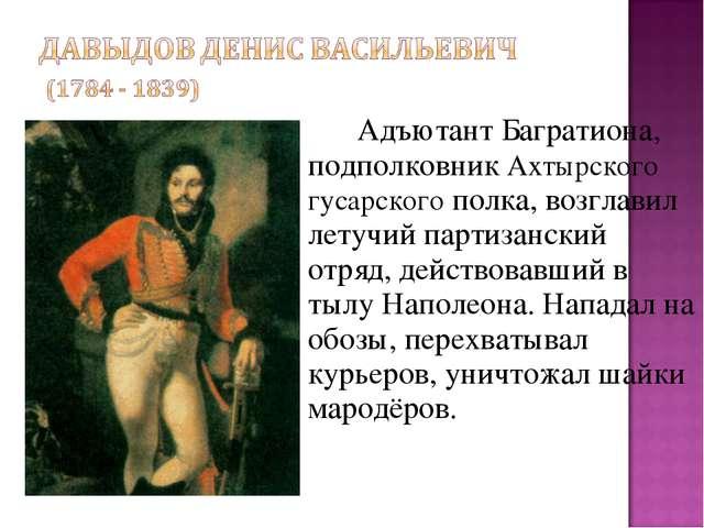 Адъютант Багратиона, подполковник Ахтырского гусарского полка, возглавил ле...