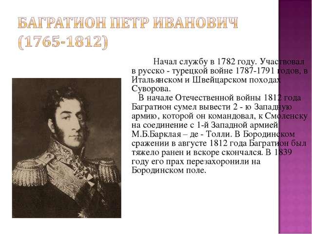 Начал службу в 1782 году. Участвовал в русско - турецкой войне 1787-1791 го...