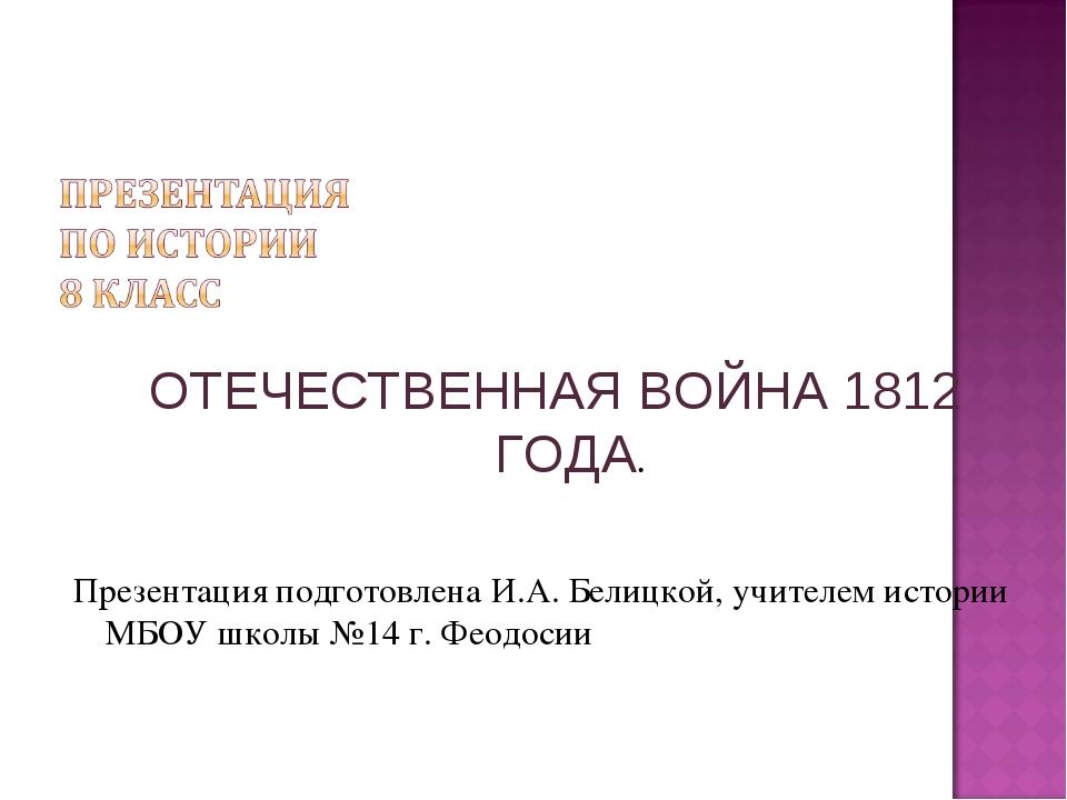 ОТЕЧЕСТВЕННАЯ ВОЙНА 1812 ГОДА. Презентация подготовлена И.А. Белицкой, учител...