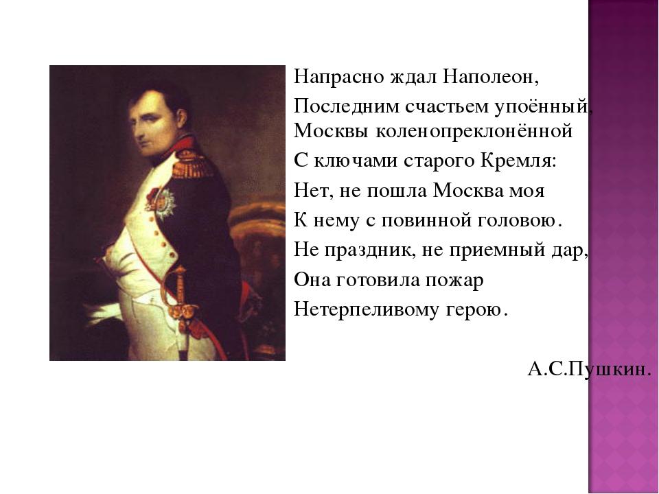 Напрасно ждал Наполеон, Последним счастьем упоённый, Москвы коленопреклонён...