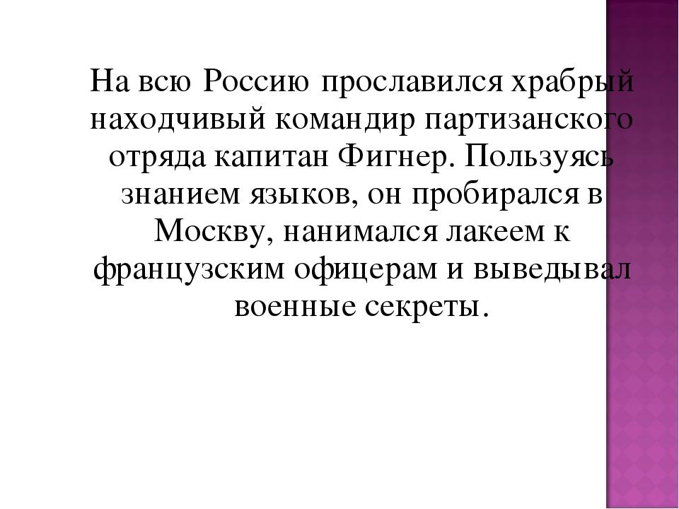 На всю Россию прославился храбрый находчивый командир партизанского отряд...