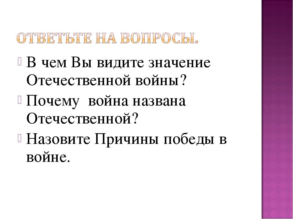В чем Вы видите значение Отечественной войны? Почему война названа Отечествен...
