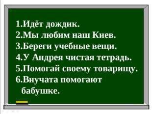 Идёт дождик. Мы любим наш Киев. Береги учебные вещи. У Андрея чистая тетрадь.