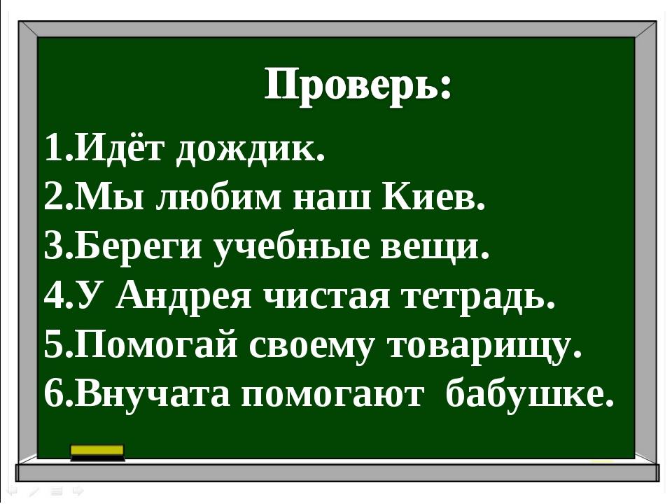 Идёт дождик. Мы любим наш Киев. Береги учебные вещи. У Андрея чистая тетрадь....