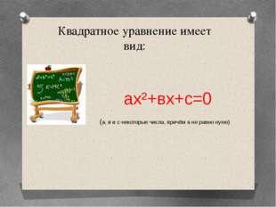 Квадратное уравнение имеет вид: ах²+вх+с=0 (а, в и с-некоторые числа, причём